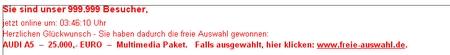 Sie sind unser 999999. Besucher, jetzt online um 03:46:10 Uhr - Herzlichen Glückwunsch - Sie haben dadurch die freie Auswahl gewonnen: - AUDI A5 - 25.000,- EURO - Multimedia Paket. Falls ausgewählt, hier klicken: www.freie-auswahl.de
