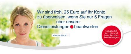 Wir sind froh, 25 Euro auf Ihr Konto zu überweisen, wenn Sie nur 5 Fragen uber unsere Dienstleistungen beantworten. Mehr erfahren. Loggen Sie sich ein und beantworten Sie die Fragen