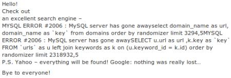 Hello! Check out an excellent search engine – MYSQL ERROR #2006 : MySQL server has gone awayselect domain_name as url, domain_name as `key` from domains order by randomizer limit 3294,5 MYSQL ERROR #2006 : MySQL server has gone away SELECT u.url as url ,k.key as `key` FROM `urls` as u left join keywords as k on (u.keyword_id = k.id) order by randomizer limit 2318932,5 P.S. Yahoo – everything will be found! Google: nothing was really lost... Bye to everyone!