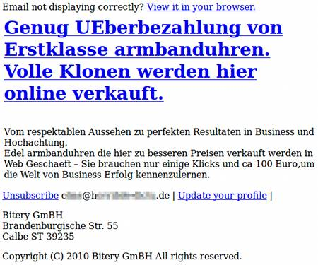 Email not displaying correctly? View it in your browser. - Genug UEberbezahlung von Erstklasse armbanduhren. Volle Klonen werden hier online verkauft. -- Vom respektablen Aussehen zu perfekten Resultaten in Business und Hochachtung. Edel armbanduhren die hier zu besseren Preisen verkauft werden in Web Geschaeft. Sie brauchen nur einige Klicks und ca 100 Euro, um die Welt von Business Erfolg kennenzulernen. -- Unsubscribe [Mailadresse gelöscht] Update your profile -- Bitery GmBH Brandenburgische Str. 55 Calbe ST 39235 -- Copyright (C) 2010 Bitery GmBH All rights reserved.
