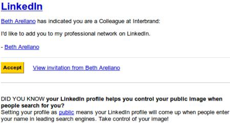 LinkedIn -- Beth Arellano has indicated you as a Colleague at Interbrand -- I'd like to add you to my professional network on LinkedIn, Beth Arellano -- Accept [Buttonartiger Link] View invitation from Beth Arellano -- DID YOU KNOW your LinkedIn profile helps you control your public image when people search for you? Setting your profile as public means your LinkedIn profile will come up when people enter your name in leading search engines. Take control of your image!