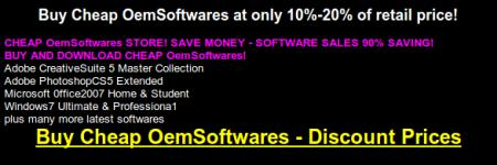 Buy Cheap OemSoftwares at only 10%-20% of retail price! -- CHEAP OemSoftwares STORE! SAVE MONEY - SOFTWARE SALES 90% SAVING! -- BUY AND DOWNLOAD CHEAP OemSoftwares! -- Adobe CreativeSuite 5 Master Collection -- Adobe PhotoshopCS5 Extended -- Microsoft 0ffice2007 Home & Student -- Windows7 Ultimate & Professiona1 -- plus many more latest softwares -- Buy Cheap OemSoftwares - Discount Prices