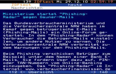 Ministerium startet 'Phishing-Radar' gegen Gauner-Mails -- Das Bundesverbraucherministerium und die Verbraucherzentrale NRW haben im Kampf gegen betrügerische E-Mails (Phishing-Mails) ein Online-Forum gestartet. In dem 'Phishing-Radar' können Verbraucher die Betrüger-Mails einstellen, um andere Nutzer zu warnen. Die Verbraucherzentrale NRW verbreitet zudem Warnungen vor den Phishing-Mails. -- Beim Phishing verschicken Betrüger zum Beispiel unter dem Namen einer Bank E-Mails. Sie fordern User dazu auf, PIN- oder TAN-Nummern vom Online-Banking einzugeben. Das Phishing-Radar im Internet: www.verbraucherfinanzwissen.de