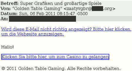 Wird diese E-Mail nicht richtig angezeigt? Bitte hier klicken um die Website anzuzeigen. -- Hallo! Klicken Sie bitte hier, um zum Casino zu gelangen -- ¢ 2011 Golden Table Gaming. Alle Rechte vorbehalten