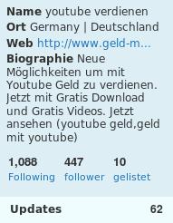 Name: youtube verdienen, Ort: Germany Deutschland, Web: [zensiert], Biographie: Neue Möglichkeiten um mit YouTube Geld zu verdienen. Jetzt mit Gratis Download und Gratis Videos. Jetzt ansehen. (youtube geld, geld mit youtube), Following: 1088, Follower: 447, Gelistet: 10, Updates 62