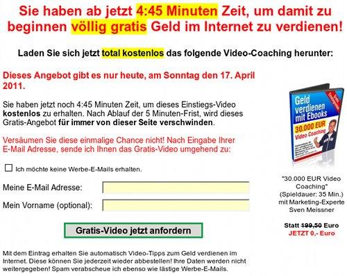 Sie haben ab jetzt 4:45 Minuten Zeit, um damit zu beginnen völlig gratis Geld im Internet zu verdienen! Laden Sie sich jetzt total kostenlos das folgende Video-Coaching herunter: Dieses Angebot gibt es nur heute, am Sonntag den 17. April 2011. Sie haben jetzt noch 4:45 Minuten Zeit, um dieses Einstiegs-Video kostenlos zu erhalten. Nach Ablauf der 5 Minuten-Frist, wird dieses Gratis-Angebot für immer von dieser Seite verschwinden. Versäumen sie diese einmalige Chance nicht! Nach Eingabe ihrer E-Mail Adresse, sende ich Ihnen das Gratis-Video umgehend zu