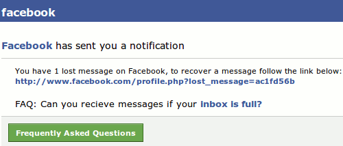 Facebook has sent you a notification. You have 1 lost message on Facebook, to recover a message follow the link below. FAQ: Can you receive messages if your inbox is full? Frequently Asked Questions