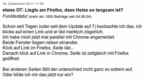 Schon seit Tagen (oder seit dem Update auf 7) beobachte ich das, ich klicke auf einen Link und er ld merklich zgerlich. Ich habe mich jetzt mal parallel mit Chrome angemeldet. Beide Fenster liegen neben einander. Klick auf Link im Firefox, Seite ld... Danach klick auf Link in Chrome, Seite ist zeitgleich mit Firefox geffnet. Bei anderen Seiten fllt der unterschied nicht ganz so extrem auf. Oder bilde ich mir das jetzt nur ein?