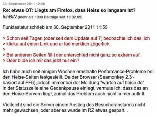 Ich habe auch seit einigen Wochen ernsthafte Performance-Probleme bei den Heise-Seiten festgestellt. Da der Browser (Seamonkey 2.3 - basiert auf FF6) jedoch immer bei der Meldung 'warten auf heise.de' in der Statuszeile eine Gedenkpause einlegt, vermute ich, dass das an den Heise-Servern liegt, zumal das Problem auch nicht immer auftritt. Vielleicht sind die Server einem Anstieg des Besucheransturms nicht mehr gewachsen, oder aber es wurde im RZ etwas gespart...