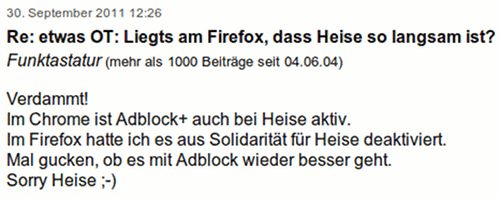Verdammt! Im Chrome ist Adblock+ auch bei Heise aktiv. Im Firefox hatte ich es aus Solidaritt fr Heise deaktiviert. Mal gucken, ob es mit Adblock wieder besser geht. Sorry Heise