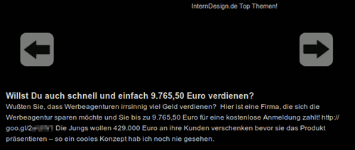 Wollst Du auch schnell und einfach 9.765,50 Euro verdienen? Wußten Sie, dass Werbeagenturen irrsinnig viel Geld verdienen? Hier ist eine Firma, die sich die Werbeagentur sparen möchte und Sie bis zu 9.765,50 Euro für eine kostenlose Anmeldung zahlt. [URL unkenntlich gemacht] Die Jungs wollen 429.000 Euro an ihre Kunden verschenken bevor sie das Produkt präsentieren - so ein cooles Konzept hab ich noch nie gesehen