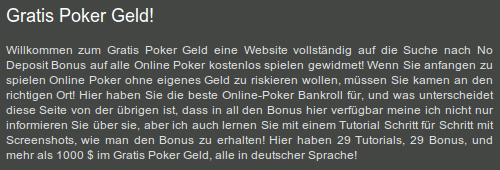 Gratis Poker Geld! Willkommen zum Gratis Poker Geld eine Website vollständig auf die Suche nach No Deposit Bonus auf alle Online Poker kostenlos spielen gewidmet! Wenn Sie anfangen zu spielen Online Poker ohne eigenes Geld zu riskieren wollen, müssen Sie kamen an den richtigen Ort! Hier haben Sie die beste Online-Poker Bankroll für, und was unterscheidet diese Seite von der übrigen ist, dass in all den Bonus hier verfügbar meine ich nicht nur informieren Sie über sie, aber ich auch lernen Sie mit einem Tutorial Schritt für Schritt mit Screenshots, wie man den Bonus zu erhalten! Hier haben 29 Tutorials, 29 Bonus, und mehr als 1000 $ im Gratis Poker Geld, alle in deutscher Sprache!