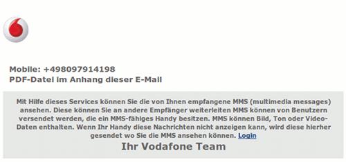 Mobile: +49809791419 PDF-Datei im Anhang dieser E-Mail -- Mit Hilfe dieses Services können Sie die von Ihnen empfangene MMS (multimedia messages) ansehen. Diese können Sie an andere Empfänger weiterleiten MMS können von Benutzern versendet werden, die ein MMS-fähiges Handy besitzen. MMS können Bild, Ton oder Video- Daten enthalten. Wenn Ihr Handy diese Nachrichten nicht anzeigen kann, wird diese hierher gesendet wo Sie die MMS ansehen können. Login  -- Ihr Vodafone Team