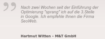 """Nach zwei Wochen seit der Einführung der Optimierung """"sprang"""" ich auf die 3.Stelle in Google. Ich empfehle Ihnen die Firma SeoWeb. -- Hartmut Witten - M&T GmbH"""