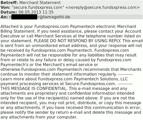 Betreff: Merchant Statement -- Von: secure punkt fundsxpress punkt com -- Datum: 06.05.2013 11:35 -- An: Mich -- Attached is your Fundsxpress.com Paymentech electronic Merchant Billing Statement. If you need assistance, please contact your Account Executive or call Merchant Services at the telephone number listed on your statement. PLEASE DO NOT RESPOND BY USING REPLY. This email is sent from an unmonitored email address, and your response will not be received by Fundsxpress.com Paymentech. Fundsxpress.com Paymentech will not be responsible for any liabilities that may result from or relate to any failure or delay caused by Fundsxpress.com Paymentech's or the Merchant's email service or otherwise.Fundsxpress.com Paymentech recommends that Merchants continue to monitor their statement information regularly. ---------- Learn more about Fundsxpress.com Paymentech Solutions, LLC payment processing services at Secure.Fundsxpress.com. ---------- THIS MESSAGE IS CONFIDENTIAL. This e-mail message and any attachments are proprietary and confidential information intended only for the use of the recipient(s) named above. If you are not the intended recipient, you may not print, distribute, or copy this message or any attachments. If you have received this communication in error, please notify the sender by return e-mail and delete this message and any attachments from your computer.