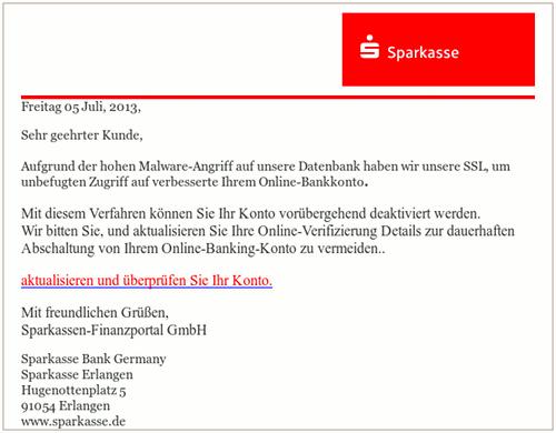 Freitag 05 Juli, 2013, -- Sehr geehrter Kunde, -- Aufgrund der hohen Malware-Angriff auf unsere Datenbank haben wir unsere SSL, um unbefugten Zugriff auf verbesserte Ihrem Online-Bankkonto. -- Mit diesem Verfahren können Sie Ihr Konto vorübergehend deaktiviert werden. Wir bitten Sie, und aktualisieren Sie Ihre Online-Verifizierung Details zur dauerhaften Abschaltung von Ihrem Online-Banking-Konto zu vermeiden.. -- aktualisieren und überprüfen Sie Ihr Konto. -- Mit freundlichen Grüßen, --Sparkassen-Finanzportal GmbH -- Sparkasse Bank Germany Sparkasse Erlangen Hugenottenplatz 5 91054 Erlangen www.sparkasse.de