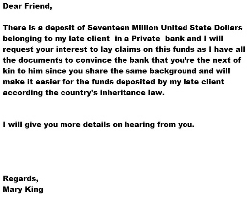 Dear Friend, There is a deposit of Seventeen Million United States Dollars belonging to my late client in a Private bank and I will request your interest to lay claims to this funds as I have all the documents to convince the bank that you're the next of kin to him since you share the same background and will make it easier for the funds deposited by my late client according the country's inheritence law. I will give you more details on hearing from you. Regards, Mary King
