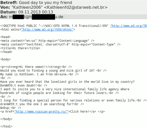 Ein HTML-Quelltext, der als Mailtext erscheint, weil der Spammer zu doof zum Spammen ist. Der beabsichtigte Text ist dieser: Hi there sweet! Would you mind to finding [sic!] a young and nice girl of 24? My name is Kathleen. I am from Ukraine. Have you ever heard that the lovliest girls in the world live in my country? Don't even doubt! I want to invite you to very nice international family life agency where hundreds of single people are looking for their future lovers. I long for finding a special person for serious relations or even family life. Aren't you the one I am searching for? Click here!