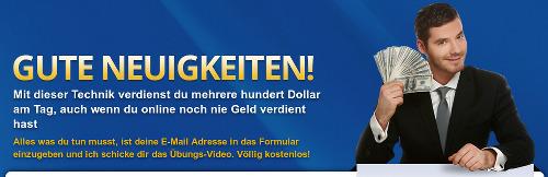 Gute Neuigkeiten! Mit dieser Technik verdienst du mehrere hundert Dollar am Tag, auch wenn du online noch nie Geld verdient hast. Alles, was du tun musst, ist deine E-Mail-Adresse in das Formular einzugeben und ich schicke dir das Übungs-Video. Völlig kostenlos!