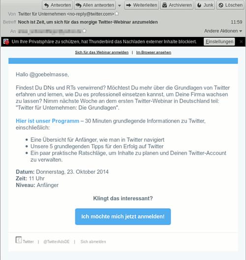 Hallo @goebelmasse, -- Findest Du DNs und RTs verwirrend? Möchtest Du mehr über die Grundlagen von Twitter erfahren und lernen, wie Du es professionell einsetzen kannst, um Deine Firma wachsen zu lassen? Nimm nächste Woche an dem ersten Twitter-Webinar in Deutschland teil: 'Twitter für Unternehmen: Die Grundlagen'. -- Hier ist unser Programm – 30 Minuten grundlegende Informationen zu Twitter, einschließlich: -- Eine Übersicht für Anfänger, wie man in Twitter navigiert-- Unsere 5 grundlegenden Tipps für den Erfolg auf Twitter -- Ein paar praktische Ratschläge, um Inhalte zu planen und Deinen Twitter-Account zu verwalten. -- Datum: Donnerstag, 23. Oktober 2014 -- Zeit: 11 Uhr Niveau: Anfänger -- Klingt das interessant? -- Link: Ich möchte mich jetzt anmelden!