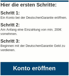 Hier die ersten Schritte -- Schritt 1: Ein Konto bei der DeutschenGarantie eröffnen. -- Schritt 2: Am Anfang eine Einzahlung von min. 200€ vornehmen. -- Schritt 3: Beginnen mit der Deutschen Garantie Geld zu verdienen -- Button: Konto eröffnen