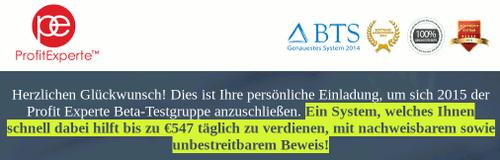 Detail aus der Website des Reichwerdexperten, der sich hier 'ProfitExperte™' nennt: Herzlichen Glückwunsch! Dies ist Ihre persönliche Einladung, um sich 2015 der Profit Experte Beta-Testgruppe anzuschließen. Ein System, welches Ihnen schnell dabei hilft bis zu €547 täglich zu verdienen, mit nachweisbarem sowie unbestreitbarem Beweis!