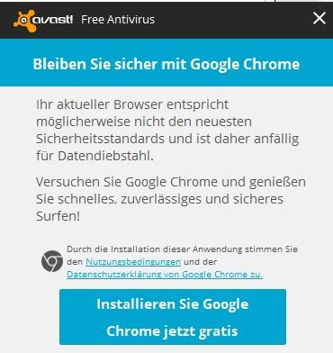 Screenshot des Avast-Hinweises -- Bleiben sie sicher mit Google Chrome -- Ihr aktueller Browser entspricht möglicherweise nicht mehr den neuesten Sicherheitsstandards und ist daher anfällig für Datendiebstahl. Versuchen Sie Google Chrome und genießen sie schnelles, zuverlässiges und sicheres Surfen. -- Durch die Installation dieser Anwendung stimmen sie den Nutzungsbedingungen und der Datenschutzerklärung von Google Chrome zu. -- Installieren Sie Google Chrome jetzt gratis