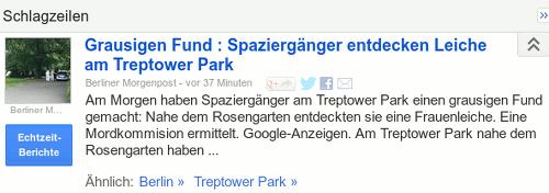 Grausigen Fund: Spaziergänger entdecken Leiche am Treptower Park -- Berliner Morgenpost, vor 37 Minuten -- Am Morgen haben Spaziergänger am Treptower Park einen grausigen Fund gemacht: Nahe dem Rosengarten entdeckten sie eine Frauenleiche. Eine Mordkommission ermitttelt. Google-Anzeigen. Am Treptower Park nahe dem Rosengarten haben...