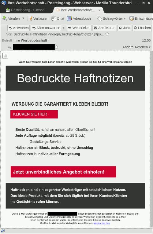 Screenshot der Spam -- Wenn Sie Probleme beim Lesen dieser E-Mail haben, klicken Sie hier für eine Web-basierte Version -- Bedruckte Haftnotizen -- WERBUNG DIE GARANTIERT KLEBEN BLEIBT! -- KLICKEN SIE HIER -- Beste Qualität, haftet an nahezu allen Oberflächen! -- Jede Auflage möglich! (bereits ab 25 Stück) -- Gestaltungs-Service -- Haftnotizen als Block, bedruckt, ohne Umschlag -- Haftnotizen in individueller Formgebung -- Jetzt unverbindliches Angebot einholen! -- Haftnotizen sind ein begehrter Werbeträger mit tatsächlichem Nutzen. Das ideale Produkt, mit dem Sie sich täglich bei Ihren Kunden/Klienten ins Gedächtnis rufen können. -- Diese E-Mail wurde gesendet an xxxxxxxxxxx@xxxxxxxxx.xx, unter Beachtung der gesetzlichen Rechte in Bezug auf E-Mail-Marketing-und Datenschutzgesetze in Europa. Wenn man bedenkt, dass diese E-Mail Ihnen Fehlerhaft gesendet wurde, so informieren Sie uns bitte so bald wie möglich. Um Ihre E-Mail aus der Mailingliste zu entfernen, klicken Sie hier.