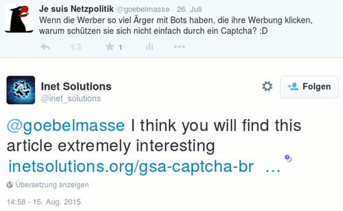 Tweet von @goebelmasse vom 26. Juli: 'Wenn die Werber so viel Ärger mit Bots haben, die ihre Werbung klicken, warum schützen sie sich nicht einfach durch ein Captcha? :D' -- Antwort von @inet_solutions vom 15. August: '@goebelmasse I think you will find this article extremely interesting http (doppelpunkt) (doppelslash) www (punkt) inetsolutions (punkt) org (slash) gsa (strich) captcha (strich) breaker (strich) ultimate (strich) tutorial (strich) and (strich) honest (strich) review (strich) seo (strich) software (strich) of (strich) the (strich) gods (slash)