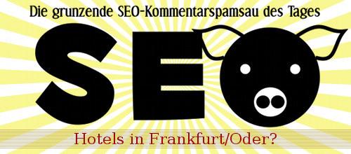 Die grunzende SEO-Kommentarspamsau des Tages: Hotels in Frankfurt/Oder?!