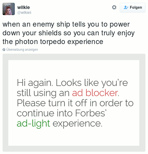 Tweet von @wilkieii -- Hochgeladenes Bild mit einer Einblendung von Forbes: »Hi again. Looks like you're still using an ad blocker. Please turn it off in order to continue into Forbes' ad-light experience.« -- Tweet dazu: »when an enemy ship tells you to power down your shields so you can truly enjoy the photon torpedo experience«