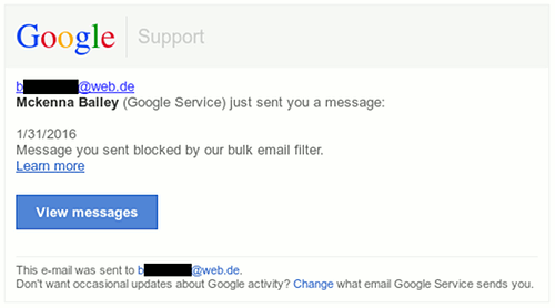 Screenshot der HTML-formatierten Spam, die so aussieht, als käme sie von Google -- Google Support -- sag (at) ich (punkt) net -- Mckenna Balley (Google Service) just sent you a message: -- 1/31/2016 -- Message you sent blocked by our bulk email filter -- [Link] Learn more -- [Button] View Messages -- This e-mail was sent to sag (at) ich (punkt) net -- Don't want occasional updates about Google activity? [Link] Change what email Google Service sends you