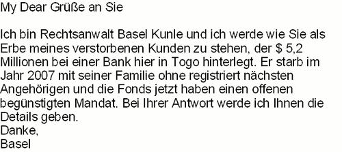 My Dear Grüße an Sie -- Ich bin Rechtsanwalt Basel Kunle und ich werde wie Sie als Erbe meines verstorbenen Kunden zu stehen, der $5,2 Millionen bei einer Bank hier in Togo hinterlegt. Er starb im Jahr 2007 mit seiner Familie ohne registriert nächsten Angehörigen und Fonds jetzt haben einen offnen begünstigten Mandat. Bei Ihrer Antwort werde ich Ihnen die Detais geben. -- Danke, Basel