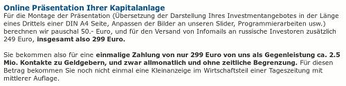 Online Präsentation Ihrer Kapitalanlage -- Für die Montage der Präsentation (Übersetzung der Darstellung Ihres Investmentangebotes in der Länge eines Drittels einer DIN A4 Seite, Anpassen der Bilder an unseren Slider, Programmierarbeiten usw.) berechnen wir pauschal 50.- Euro, und für den Versand von Infomails an russische Investoren zusätzlich 249 Euro, insgesamt also 299 Euro. -- Sie bekommen also für eine einmalige Zahlung von nur 299 Euro von uns als Gegenleistung ca. 2.5 Mio. Kontakte zu Geldgebern, und zwar allmonatlich und ohne zeitliche Begrenzung. Für diesen Betrag bekommen Sie noch nicht einmal eine Kleinanzeige im Wirtschaftsteil einer Tageszeitung mit mittlerer Auflage.