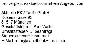 tarifvergleich-aktuell.com ist ein Angebot von -- Aktuelle PKV-Tarife GmbH -- Rosenstrasse 93 -- 81517 München -- Geschäftsführer: Paul Walter -- Umsatzsteuer-ID: beantragt -- Steuernummer: beantragt -- E-Mail: info@aktuelle-pkv-tarife.com