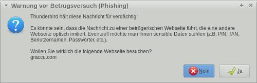 Thunderbird hält diese Nachricht für verdächtig! -- Es könnte sein, dass die Nachricht zu einer betrügerischen Webseite führt, die eine andere Webseite optisch imitiert. Eventuell möchte man Ihnen sensible Daten stehlen (z.B. PIN, TAN, Benutzernamen, Passwörter, etc.). -- Wollen Sie wirklich die folgende Webseite besuchen? -- graccu.com -- [Nein] [Ja]