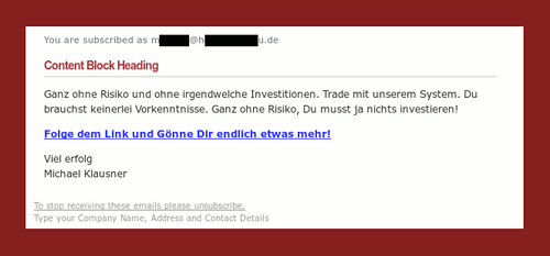 You are subscribed as mxxxxxx@hxxxxxxxxxxu.de -- Content Block Heading -- Ganz ohne Risiko und ohne irgendwelche Investitionen. Trade mit unserem System. Du brauchst keinerlei Vorkenntnisse. Ganz ohne Risiko, Du musst ja nichts investieren! -- Folge dem Link und Gönne Dir endlich etwas mehr! -- Viel erfolg -- Michael Klausner -- To stop receiving these emails please unsubscribe. -- Type your Company Name, Address and Contact Details