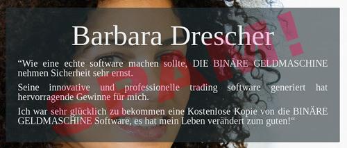 Barbara Drescher -- 'Wie eine echte software machen sollte, DIE BINÄRE GELDMASCHINE nehmen Sicherheit sehr ernst. -- Seine innovative und professionelle trading software generiert hat hervorragende Gewinne für mich. -- Ich war sehr glücklich zu bekommen eine Kostenlose Kopie von die BINÄRE GELDMASCHINE Software, es hat mein Leben verändert zum guten!'