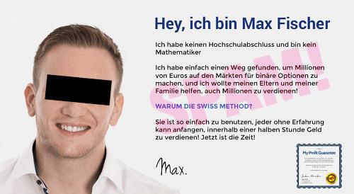 Detail der Betrugsseite 'Swiss Methode V2' -- Hey, ich bin Max Fischer -- Ich habe keinen Hochschulabschluss und bin kein Mathematiker -- Ich habe einfach einen Weg gefunden, um Millionen von Euros auf den Märkten für binäre Optionen zu machen, und ich wollte meinen Eltern und meiner Familie helfen, auch Millionen zu verdienen. -- WARUM DIE SWISS METHOD? -- Sie ist so einfach zu benutzen, jeder ohne Erfahrung kann anfangen, innerhalb einer halben Stunde Geld zu verdienen! Jetzt ist die Zeit! -- Max. -- Bild: My Profit Guarantee