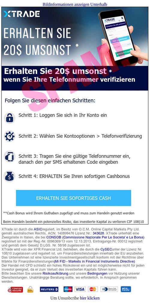 Bildinformationen anzeigen Unterhalb -- xforex logo --  Erhalten Sie 20$ umsonst * -- wenn Sie Ihre Telefonnummer verifizieren --   Folgen Sie diesen einfachen Schritten: -- Schritt 1: Loggen Sie sich in Ihr Konto ein -- Schritt 2: Wählen Sie Kontooptionen > Telefonverifizierung -- Schritt 3: Tragen Sie eine gültige Telefonnummer ein, danach den per SMS erhaltenen Code eingeben -- Schritt 4: ERHALTEN Sie Ihren sofortigen Cashbonus -- ERHALTEN SIE SOFORTIGES CASH -- ** -- Beim Handeln besteht ein potenzielles Risiko, das investierte Kapital zu verlieren CIF 108|10 -- XTrade ist durch die ASICreguliert, im Besitz von O.C.M. Online Capital Markets Pty Ltd. gemäß australischen Rechts, ACN: 140899476 Lizenz Nr.: 343628. XTrade unterhält eine Zweigstelle in Italien, die bei CONSOB (Commissione Nazionale Per Le Societa' e La Borsa) registriert ist mit der Reg.-Nr. 0096369/13 vom 12.13.2013, Eintragungs-Nr. 00012 registriert und gemäß dem Gesetz D.LGS. Nr. 58/98 zugelassen ist. -- XTrade wird von der XFR Financial Ltd. betrieben, die durch die CySECunter der Lizenz Nr. 108|10 zugelassen und reguliert ist, um Finanzdienstleistungen innerhalb der EU anzubieten. Das Unternehmen ist eine lizenzierte Investmentgesellschaft konform mit der Richtlinie über Märkte für Finanzdienstleistungen(Mi FID - Markets in Financial Instruments Directive) -- Der Handel mit CFD schließt ein hohes Risikolevel ein und ist möglicherweise nicht für jeden Investor geeignet, da er zum Verlust des investierten Kapitals führen kann. -- Bitte beachten Sie unsere Risikoaufklärung.und unsere Bedingungen vor Nutzung unserer Dienstleistungen. Unabhängige Beratung sollte, wo erforderlich, in Anspruch genommen werden. --Um Unsusbcribe hier klicken