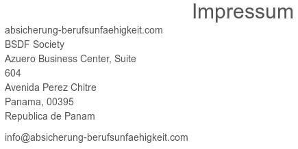 Impressum -- absicherung-berufsunfaehigkeit.com -- BSDF Society -- Azuero Business Center, Suite -- 604 -- Avenida Perez Chitre -- Panama, 00395 -- Republica de Panam -- info@absicherung-berufsunfaehigkeit.com
