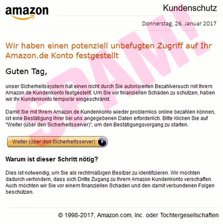 """Amazon Kundenschutz -- Donnerstag, 26. Januar 2017 -- Wir haben einen potenziell unbefugten Zugriff auf Ihr Amazon.de Konto festgestellt -- Guten Tag, -- unser Sicherheitssystem hat einen nicht durch Sie autorisierten Bezahlversuch mit Ihrem Amazon.de Kundenkonto festgestellt. Um sie vor finanziellen Schäden zu schützen, haben wir Ihr Kundenkonto temporär eingeschränkt. -- Damit Sie mit ihrem Amazon.de Kundenkonto wieder problemlos online bezahlen können, ist eine Bestätigung Ihrer bei uns angegebenen Daten erforderlich. Bitte klicken sie auf """"Weiter (über den Sicherheitsserver)"""", um den Bestätigungsvorgang zu starten. -- Weiter (über den Sicherheitsserver) -- Warum ist dieser Schritt nötig? -- Dies ist notwendig, um Sie als rechtmäßigen Besitzer zu identifizieren. Wir möchten dadurch verhindern, dass sich Dritte Zugang zu Ihrem Amazon Kundenkonto verschaffen. Auch möchten wir Sie vor einem finanziellen Schaden und den damit verbundenen Folgen beschützen. -- © 1998-2017, Amazon.com Inc. oder Tochtergesellschaften"""