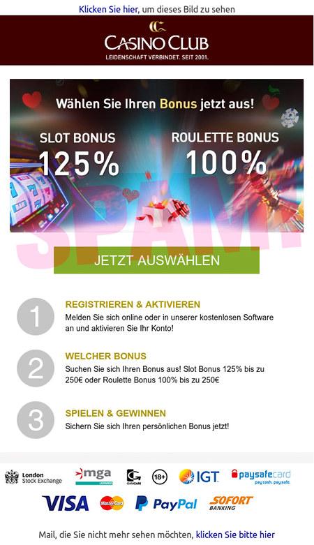 Klicken sie hier, um dieses Bild zu sehen -- Casino Club -- Leidenschaft verbindet seit 2001 -- Wählen Sie Ihren Bonus jetzt aus -- SLOT BONUS 125% -- ROULETTE BONUS 100% -- [JETZT AUSWÄHLEN] -- 1. REGISTRIEREN & AKTIVIEREN Melden Sie sich online oder in unserer kostenlosen Software an und aktivieren Sie Ihr Konto! -- 2. WELCHER BONUS Suchen Sie sich Ihren Bonus aus! Slot Bonus 125% bis zu 250€ oder Roulette Bonus 100% bis zu 250€ -- 3. SPIELEN & GEWINNEN Sichern Sie sich Ihren persönlichen Bonus jetzt! -- Mail, die Sie nicht mehr sehen möchten, klicken Sie bitte hier