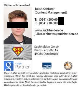 Mit freundlichem Gruß -- Julius Schlüter (Content Management) -- Telefon 0541 200 69 xxx -- Telefax 0541 38 600 xxx -- www.suchhelden.de -- julius.schlueter@suchhelden.de -- Suchhelden GmbH -- Franz-Lenz-Str. 1a -- 49084 Osnabrück -- Diese E-Mail enthält vertrauliche und/oder rechtlich geschützte Informationen. Wenn sie nicht der richtige Adressat sind oder diese E-Mail irrtümlich erhalten haben, informieren Sie bitte sofort den Absender und vernichten Sie diese Mail. Das unerlaubte Kopieren sowie die unbefugte Weitergabe dieser Mail ist nicht gestattet.