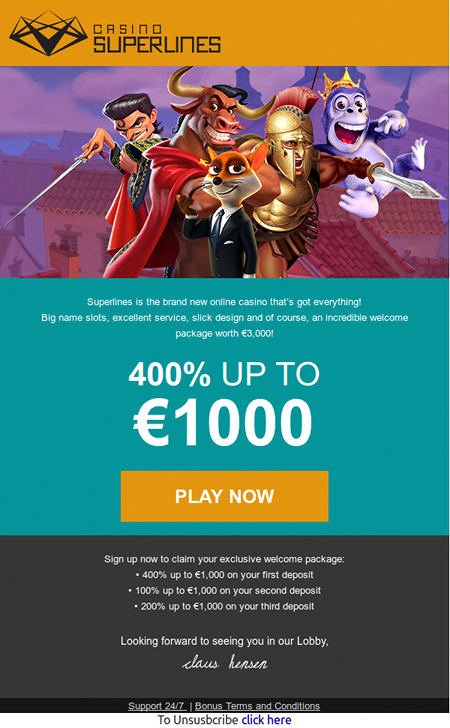 Get 400% on your first deposit -- CasinoSuperlines -- Superlines is the brand new online casino that's got everything! -- Big name slots, excellent service, slick design and of course, an incredible welcome package worth €3,000! -- 400% UP TO €1000 -- play NOW -- Sign up now to claim your exclusive welcome package: -- • 400% up to €1,000 on your first deposit -- • 100% up to €1,000 on your second deposit -- • 200% up to €1,000 on your third deposit -- Looking forward to seeing you in our Lobby, Claus Hensen -- Support 24/7  | Bonus Terms and Conditions -- To Unsusbcribe click here