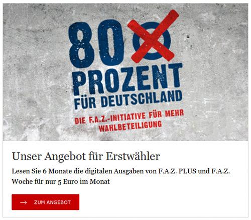 Ad auf der Website der FAZ -- Bild mit Inschrift im Graffiti-Schablonen-Gestaltung: '80 Prozent für Deutschland - Die F.A.Z.-Initiative für mehr Wahlbeteiligung' -- Text: Unser Angebot für Erstwähler: Lesen sie 6 Monate die digitalen Ausgaben von F.A.Z. PLUS und F.A.Z. Woche für nur 5 Euro im Monat. -- [Zum Angebot]