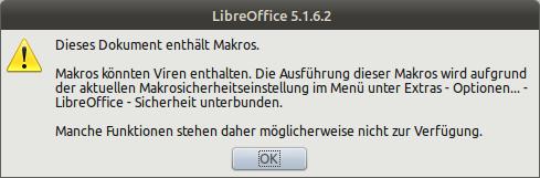Dieses Dokument enthält Makros. -- Makros können Viren enthalten. Die Ausführung dieser Makros wird aufgrund der aktuellen Makroeinstellungen im Menü unter Extras - Optionen - LibreOffice - Sicherheit unterbunden. -- Manche Funktionen stehen daher möglicherweise nicht zur Verfügung. [OK]