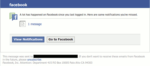 facebook -- A lot has happened on Facebook since you last logged in. Here are some notifications you've missed. -- 1 message -- [View Notifications] [Go to Facebook] -- This message was sent to exxxxxxxr@gxxxxxxxx.com. If you don't want to receive these emails from Facebook in the future, please unsubscribe. -- Facebook, Inc. Attention: Department 415 P.O Box 10005 Palo Alto CA 94303