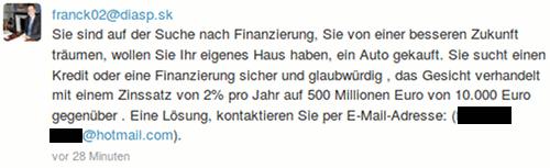 franck02@diasp.sk: Sie sind auf der Suche nach Finanzierung, Sie von einer besseren Zukunft träumen, wollen Sie Ihr eigenes Haus haben, ein Auto gekauft. Sie sucht einen Kredit oder eine Finanzierung sicher und glaubwürdig , das Gesicht verhandelt mit einem Zinssatz von 2% pro Jahr auf 500 Millionen Euro von 10.000 Euro gegenüber . Eine Lösung, kontaktieren Sie per E-Mail-Adresse: (fxxxxxxxxxr@hotmail.com).